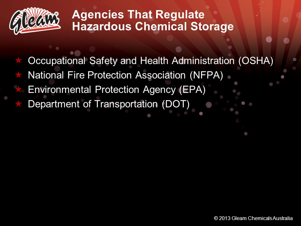 © 2013 Gleam Chemicals Australia Agencies That Regulate Hazardous Chemical Storage Occupational Safety and Health Administration (OSHA) National Fire Protection Association (NFPA) Environmental Protection Agency (EPA) Department of Transportation (DOT)