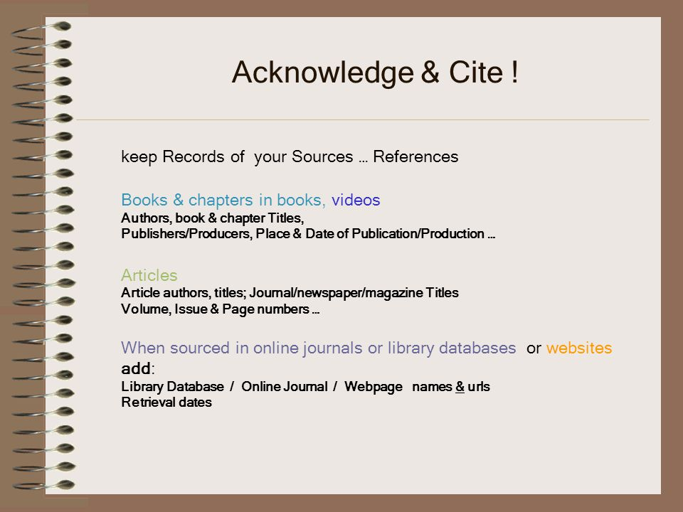 Acknowledge & Cite ! keep Records of your Sources … References Books & chapters in books, videos Authors, book & chapter Titles, Publishers/Producers,