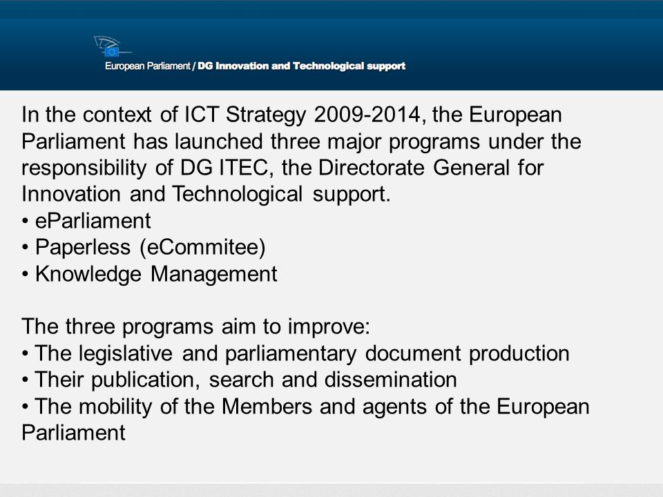 In the context of ICT Strategy 2009-2014, the European Parliament has launched three major programs under the responsibility of DG ITEC, the Directora