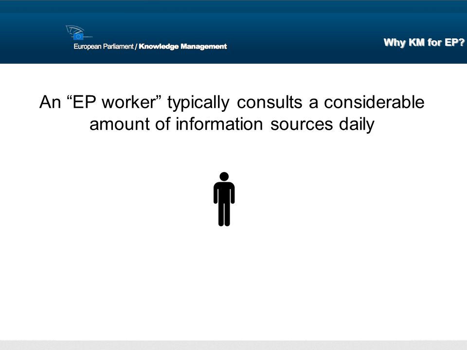 An EP worker typically consults a considerable amount of information sources daily Why KM for EP?