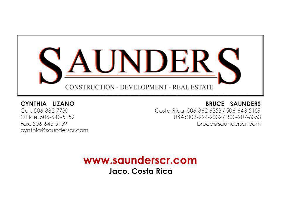 CYNTHIA LIZANO Cell: 506-382-7730 Office: 506-643-5159 Fax: 506-643-5159 cynthia@saunderscr.com www.saunderscr.com Jaco, Costa Rica BRUCE SAUNDERS Costa Rica: 506-362-6353 / 506-643-5159 USA: 303-294-9032 / 303-907-6353 bruce@saunderscr.com