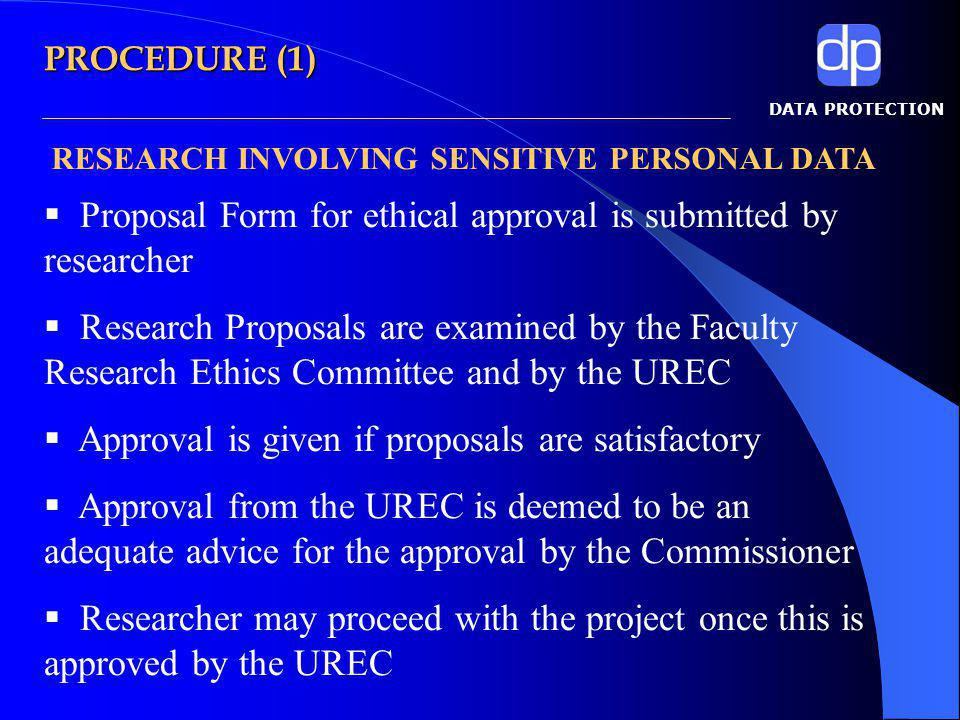 DATA PROTECTION Proposal Form for ethical approval is submitted by researcher Research Proposals are examined by the Faculty Research Ethics Committee and by the UREC Approval is given if proposals are satisfactory Approval from the UREC is deemed to be an adequate advice for the approval by the Commissioner Researcher may proceed with the project once this is approved by the UREC RESEARCH INVOLVING SENSITIVE PERSONAL DATA PROCEDURE (1)