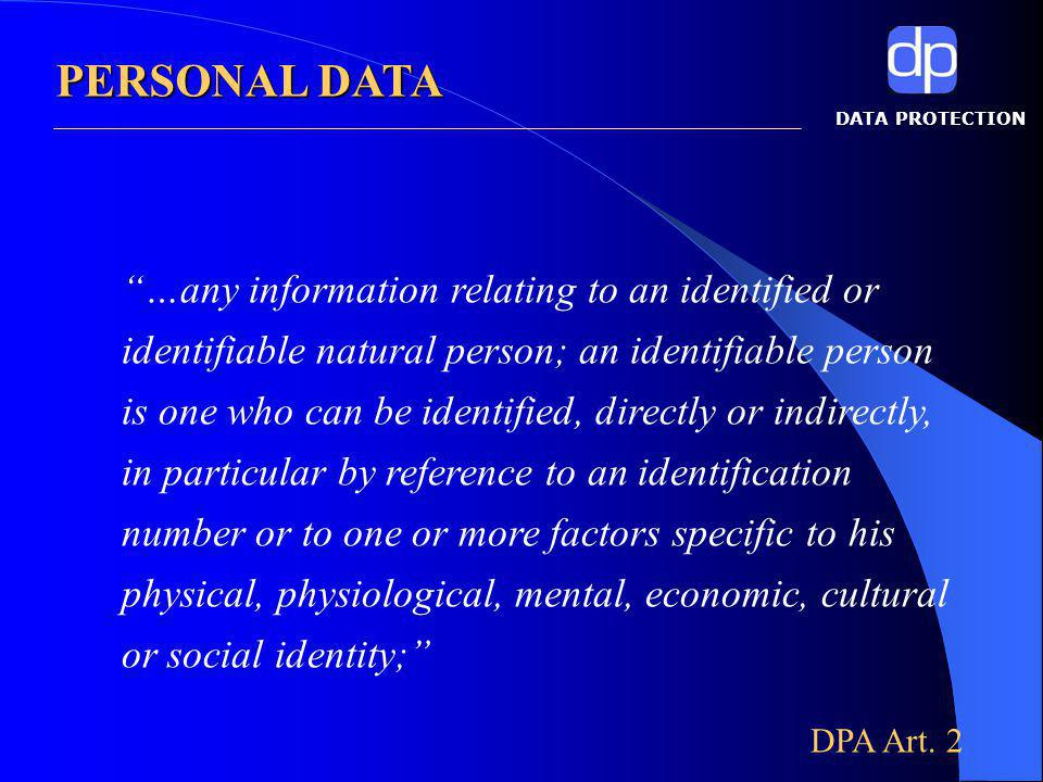 DATA PROTECTION …any information relating to an identified or identifiable natural person; an identifiable person is one who can be identified, directly or indirectly, in particular by reference to an identification number or to one or more factors specific to his physical, physiological, mental, economic, cultural or social identity; DPA Art.
