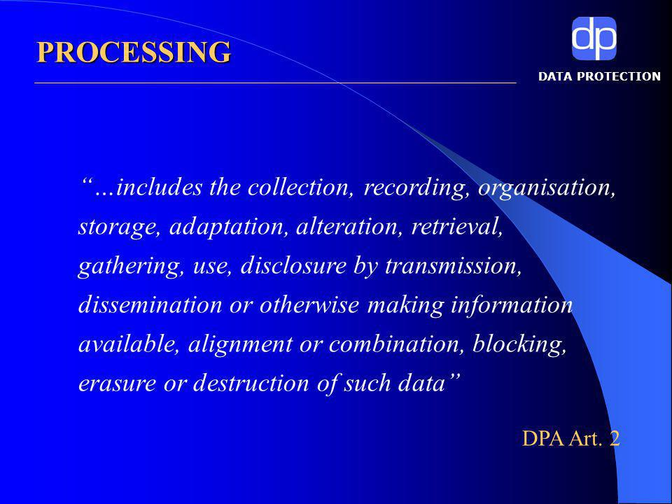 DATA PROTECTION …includes the collection, recording, organisation, storage, adaptation, alteration, retrieval, gathering, use, disclosure by transmission, dissemination or otherwise making information available, alignment or combination, blocking, erasure or destruction of such data DPA Art.