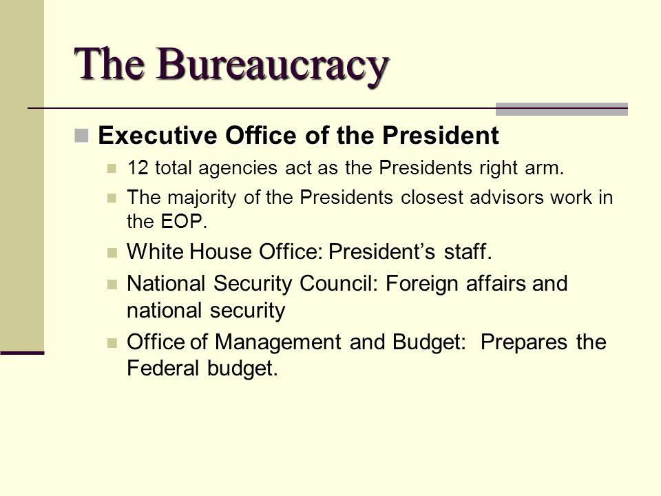 The Bureaucracy Executive Office of the President Executive Office of the President 12 total agencies act as the Presidents right arm. The majority of