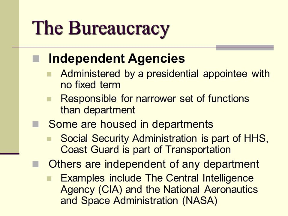 The Bureaucracy Independent Agencies Independent Agencies Administered by a presidential appointee with no fixed term Administered by a presidential a