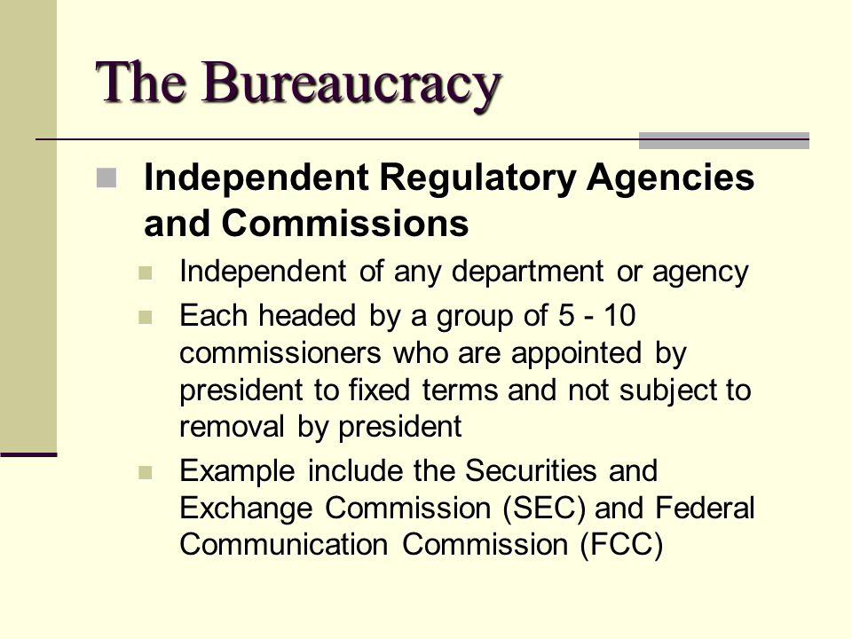 The Bureaucracy Independent Regulatory Agencies and Commissions Independent Regulatory Agencies and Commissions Independent of any department or agenc