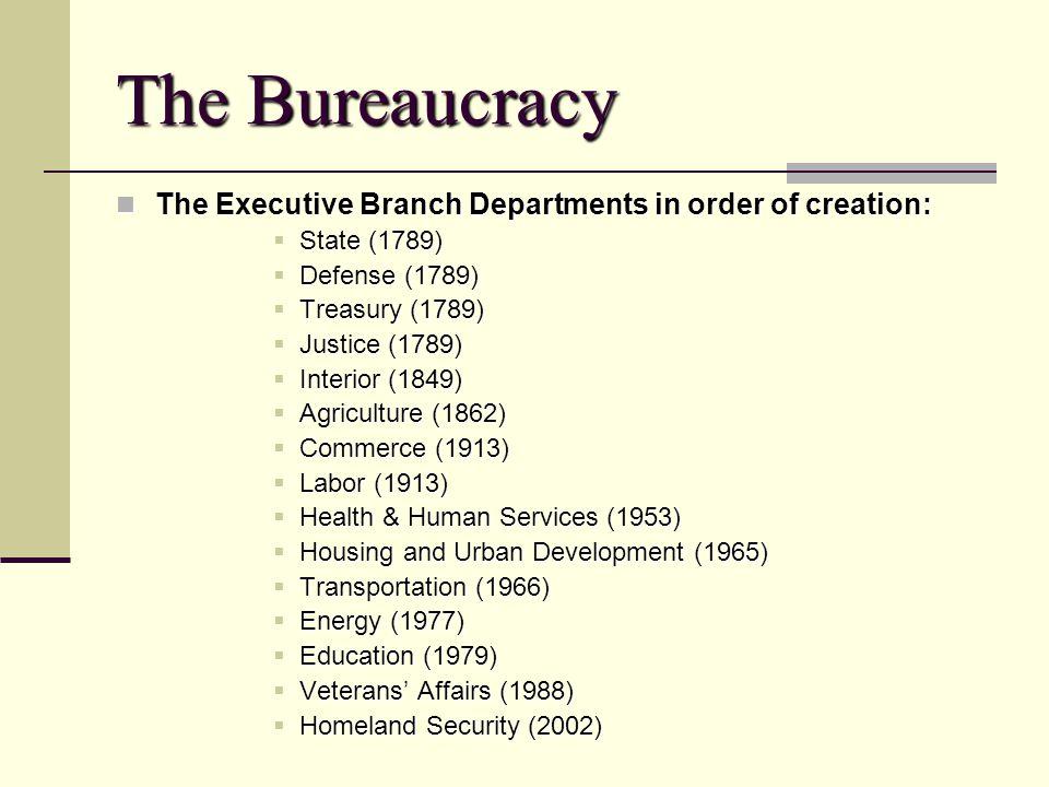 The Bureaucracy The Executive Branch Departments in order of creation: The Executive Branch Departments in order of creation: State (1789) State (1789