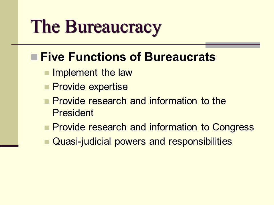 The Bureaucracy Five Functions of Bureaucrats Five Functions of Bureaucrats Implement the law Implement the law Provide expertise Provide expertise Pr
