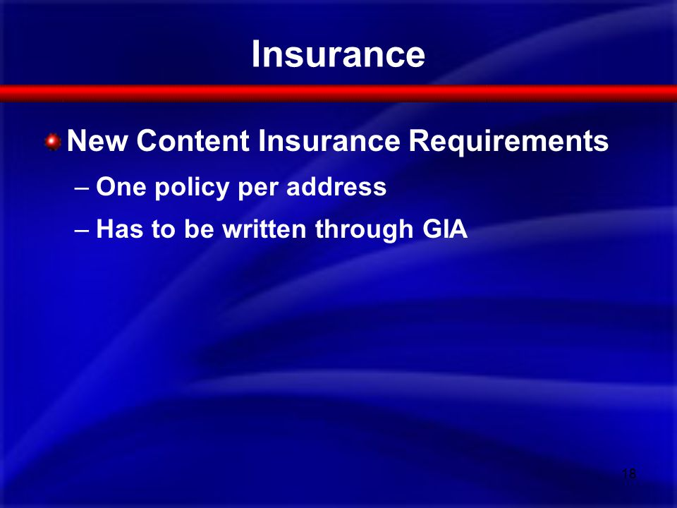 New Content Insurance Requirements –One policy per address –Has to be written through GIA Insurance 18