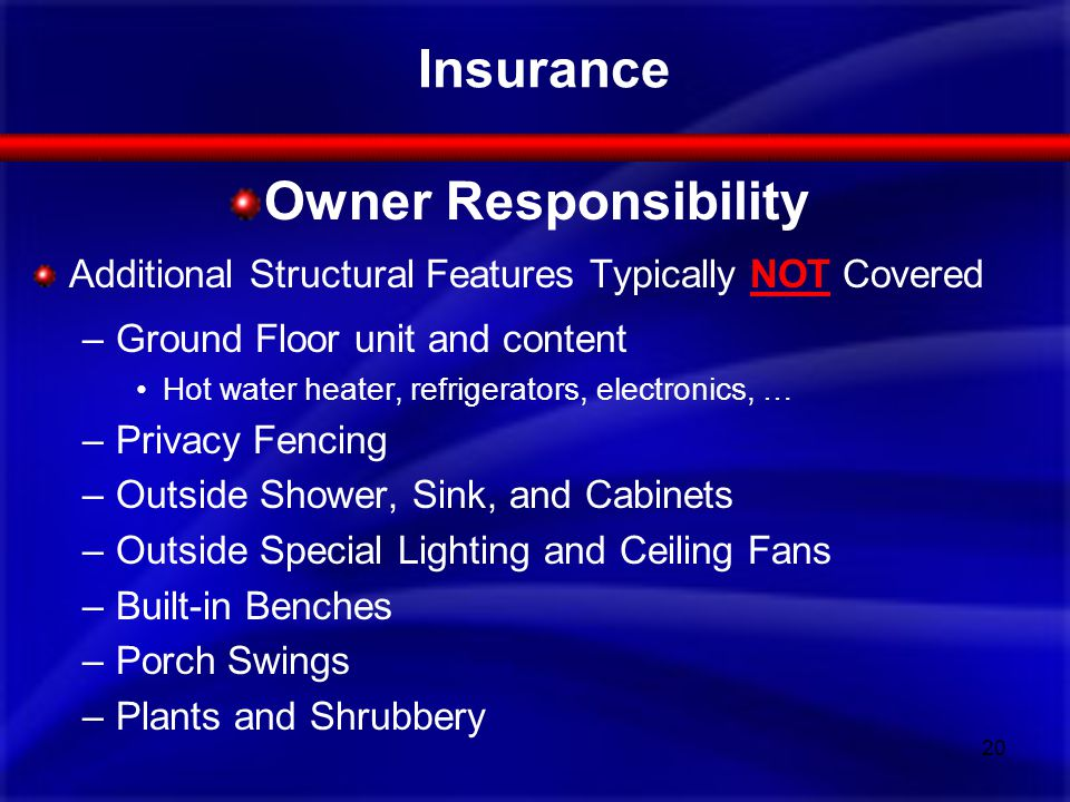 Insurance Owner Responsibility Additional Structural Features Typically NOT Covered –Ground Floor unit and content Hot water heater, refrigerators, electronics, … –Privacy Fencing –Outside Shower, Sink, and Cabinets –Outside Special Lighting and Ceiling Fans –Built-in Benches –Porch Swings –Plants and Shrubbery 20