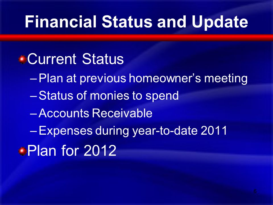 Financial Status and Update Current Status –Plan at previous homeowners meeting –Status of monies to spend –Accounts Receivable –Expenses during year-to-date 2011 Plan for 2012 6