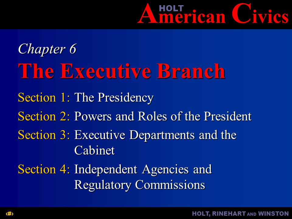 A merican C ivicsHOLT HOLT, RINEHART AND WINSTON1 Chapter 6 The Executive Branch Section 1:The Presidency Section 2:Powers and Roles of the President