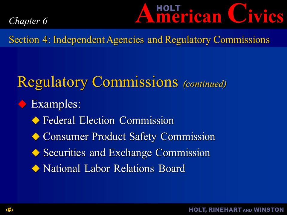 A merican C ivicsHOLT HOLT, RINEHART AND WINSTON17 Chapter 6 Regulatory Commissions (continued) Examples: Examples: Federal Election Commission Federa