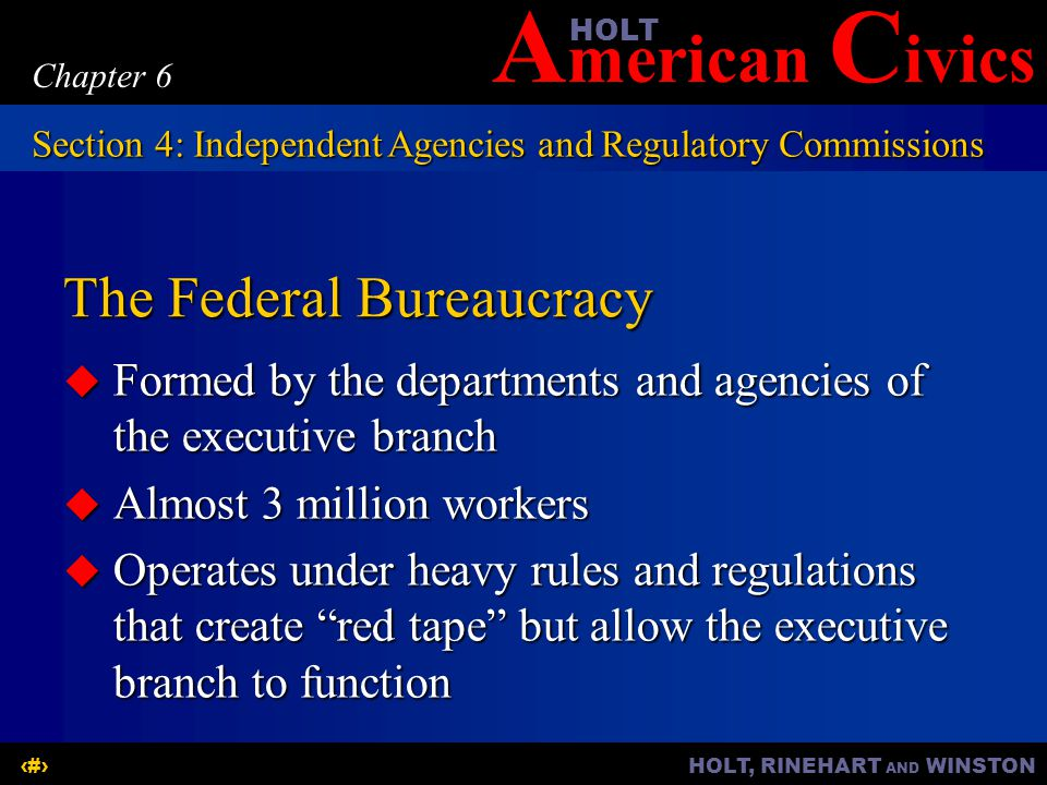 A merican C ivicsHOLT HOLT, RINEHART AND WINSTON18 Chapter 6 The Federal Bureaucracy Formed by the departments and agencies of the executive branch Fo