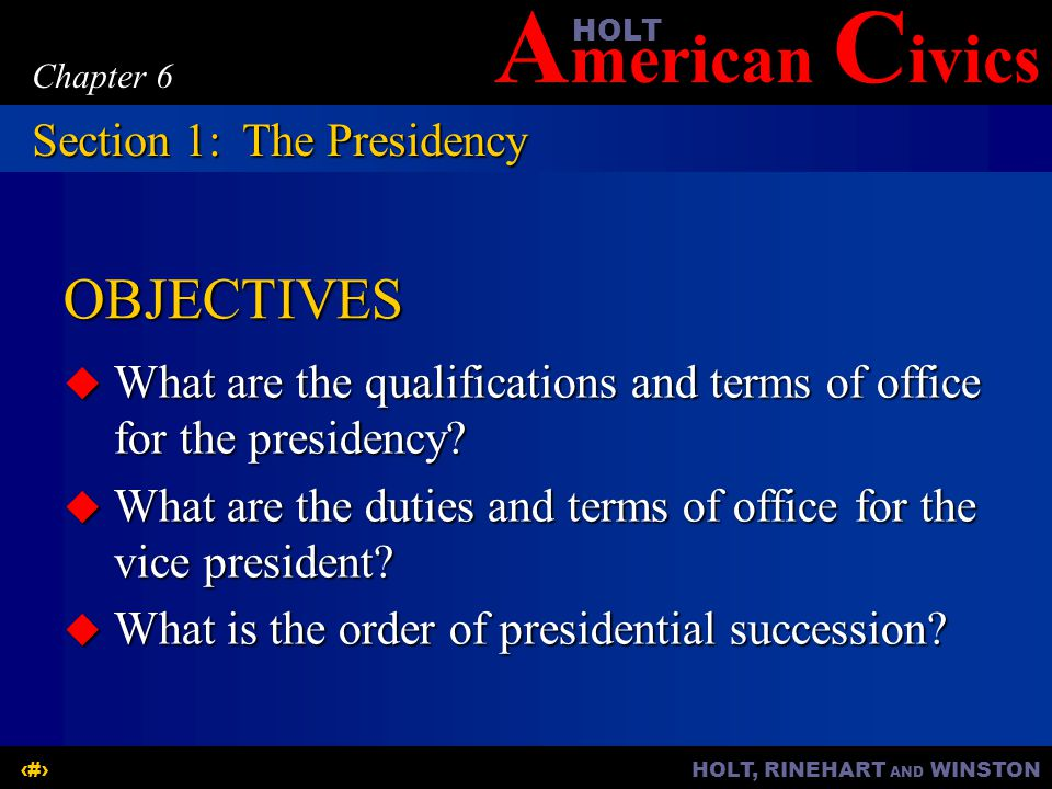 A merican C ivicsHOLT HOLT, RINEHART AND WINSTON2 Chapter 6 OBJECTIVES What are the qualifications and terms of office for the presidency? What are th