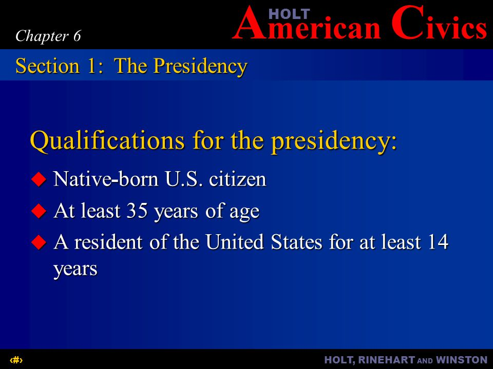A merican C ivicsHOLT HOLT, RINEHART AND WINSTON3 Chapter 6 Qualifications for the presidency: Native-born U.S. citizen Native-born U.S. citizen At le
