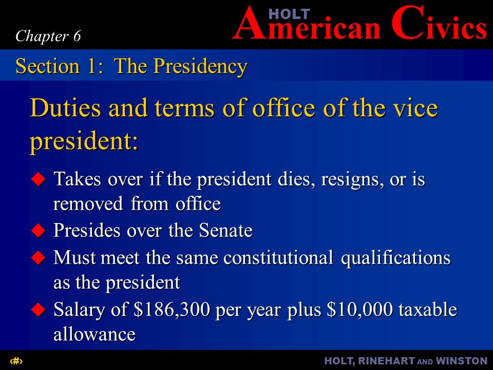 A merican C ivicsHOLT HOLT, RINEHART AND WINSTON5 Chapter 6 Duties and terms of office of the vice president: Takes over if the president dies, resign