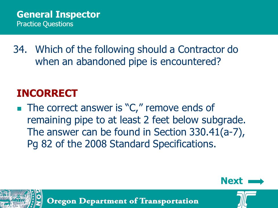 General Inspector Practice Questions 34.Which of the following should a Contractor do when an abandoned pipe is encountered? INCORRECT The correct ans