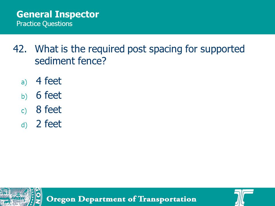 General Inspector Practice Questions a) 4 feet b) 6 feet c) 8 feet d) 2 feet 42.What is the required post spacing for supported sediment fence?