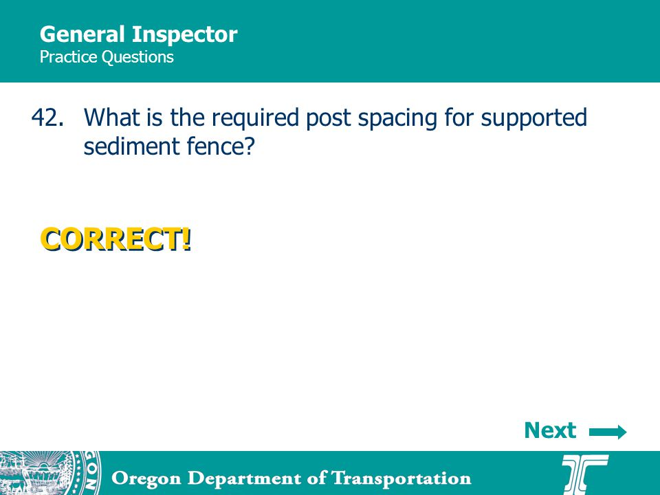 General Inspector Practice Questions 42.What is the required post spacing for supported sediment fence? CORRECT! Next