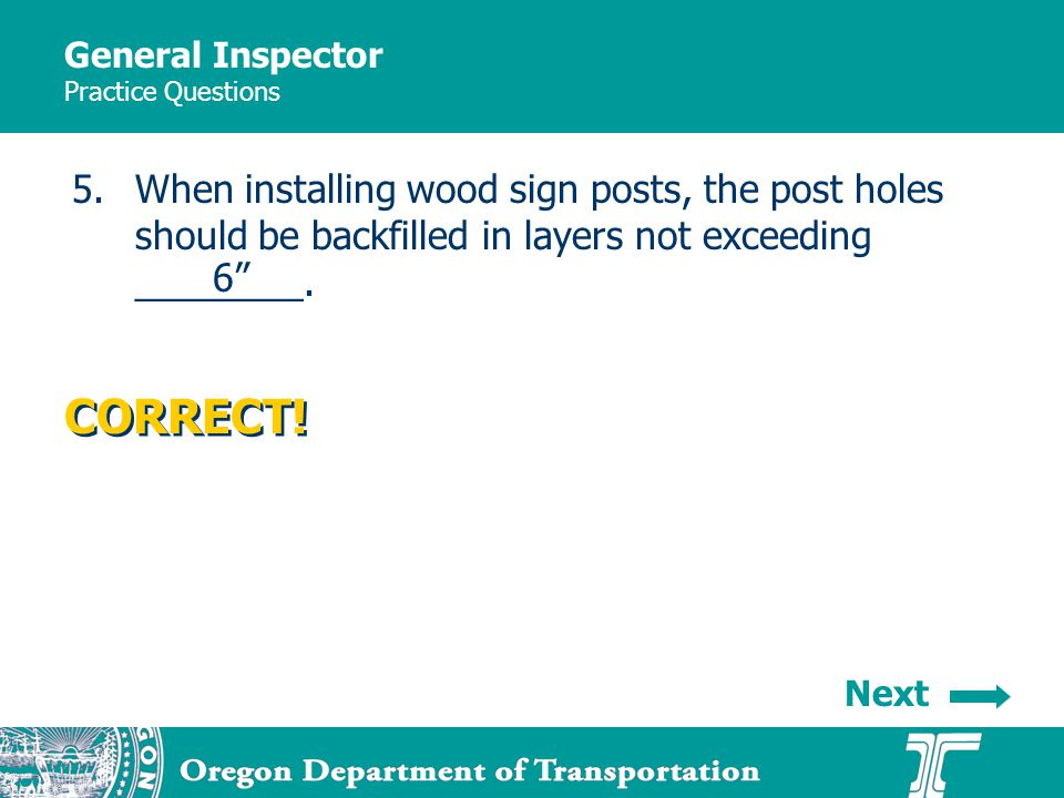General Inspector Practice Questions 5.When installing wood sign posts, the post holes should be backfilled in layers not exceeding ________. Next COR