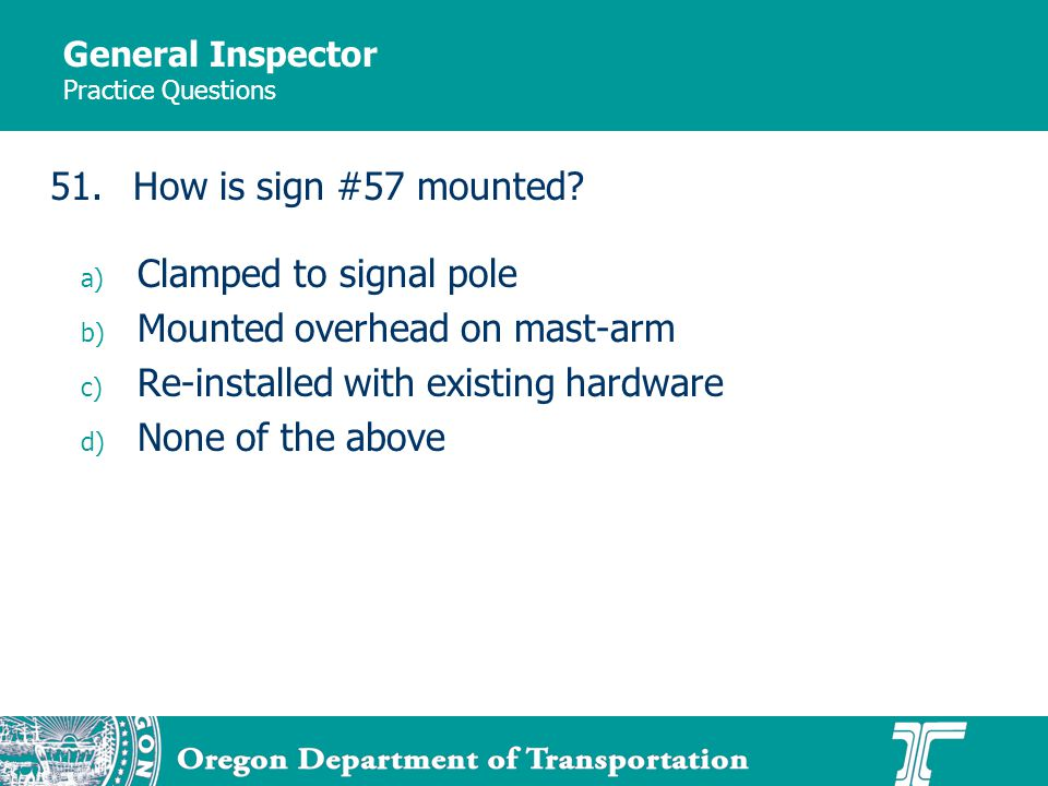 General Inspector Practice Questions a) Clamped to signal pole b) Mounted overhead on mast-arm c) Re-installed with existing hardware d) None of the a