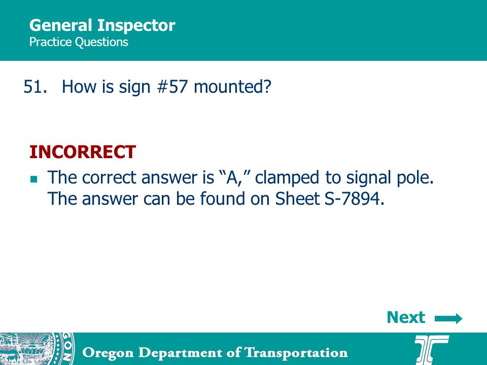 General Inspector Practice Questions 51.How is sign #57 mounted? INCORRECT The correct answer is A, clamped to signal pole. The answer can be found on