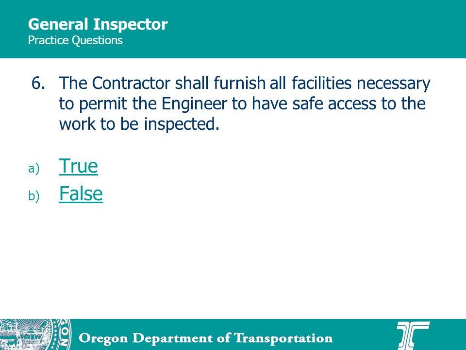 General Inspector Practice Questions a) True True b) False False 6.The Contractor shall furnish all facilities necessary to permit the Engineer to have safe access to the work to be inspected.