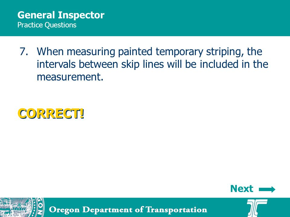 General Inspector Practice Questions 7.When measuring painted temporary striping, the intervals between skip lines will be included in the measurement