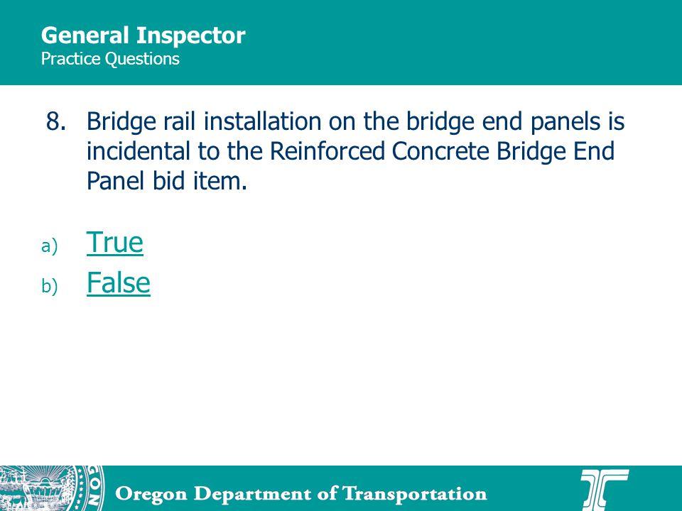 General Inspector Practice Questions a) True True b) False False 8.Bridge rail installation on the bridge end panels is incidental to the Reinforced Concrete Bridge End Panel bid item.