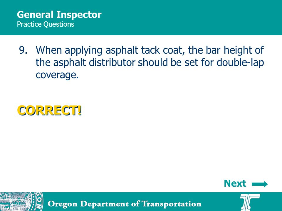 General Inspector Practice Questions 9.When applying asphalt tack coat, the bar height of the asphalt distributor should be set for double-lap coverage.
