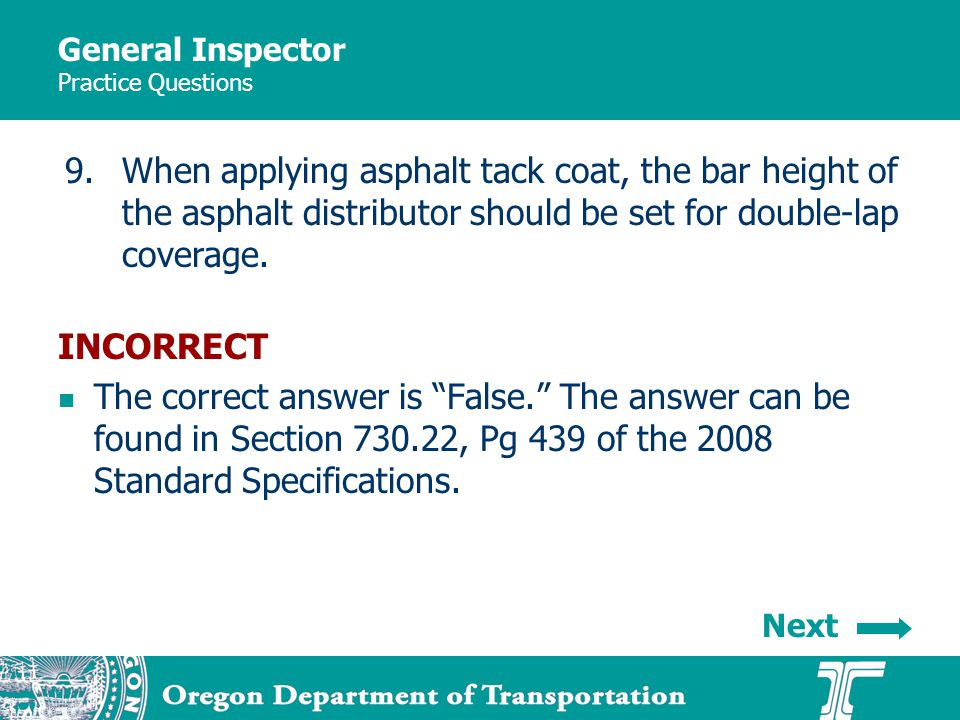 General Inspector Practice Questions 9.When applying asphalt tack coat, the bar height of the asphalt distributor should be set for double-lap coverag