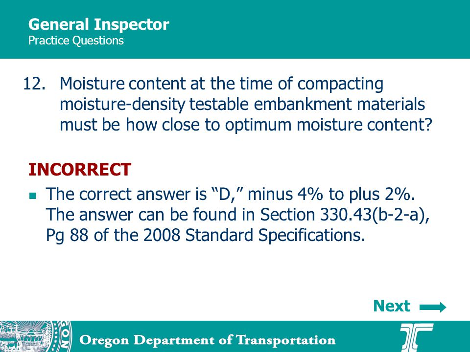 General Inspector Practice Questions 12.Moisture content at the time of compacting moisture-density testable embankment materials must be how close to