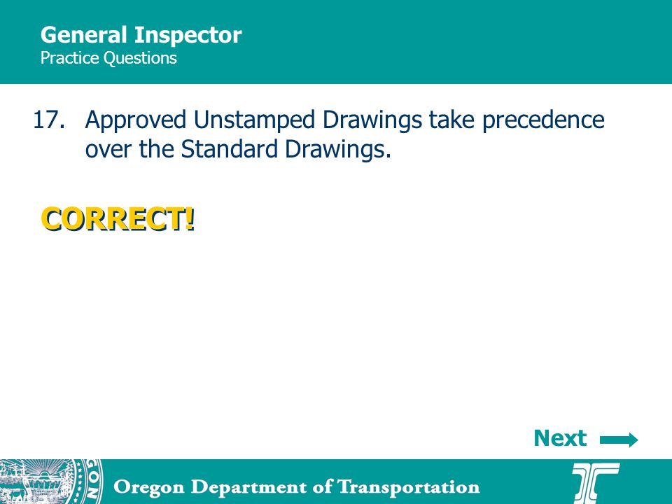 General Inspector Practice Questions 17.Approved Unstamped Drawings take precedence over the Standard Drawings. CORRECT! Next