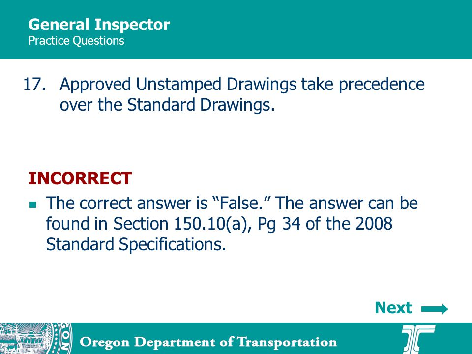 General Inspector Practice Questions 17.Approved Unstamped Drawings take precedence over the Standard Drawings. INCORRECT The correct answer is False.