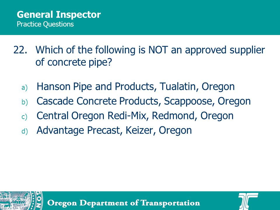 General Inspector Practice Questions a) Hanson Pipe and Products, Tualatin, Oregon b) Cascade Concrete Products, Scappoose, Oregon c) Central Oregon Redi-Mix, Redmond, Oregon d) Advantage Precast, Keizer, Oregon 22.Which of the following is NOT an approved supplier of concrete pipe