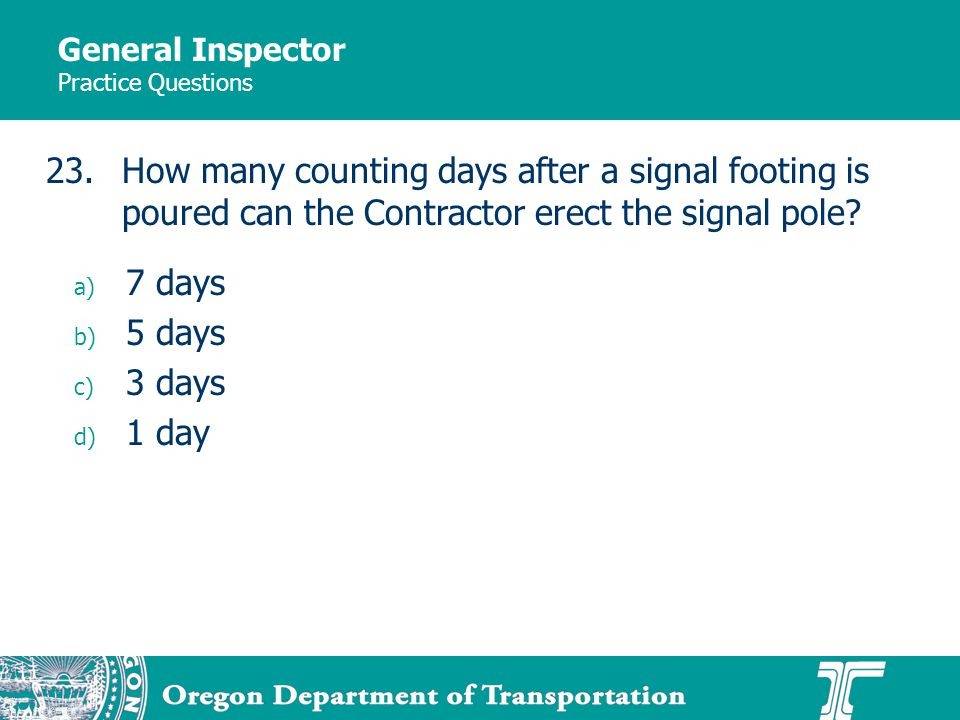 General Inspector Practice Questions a) 7 days b) 5 days c) 3 days d) 1 day 23.How many counting days after a signal footing is poured can the Contrac