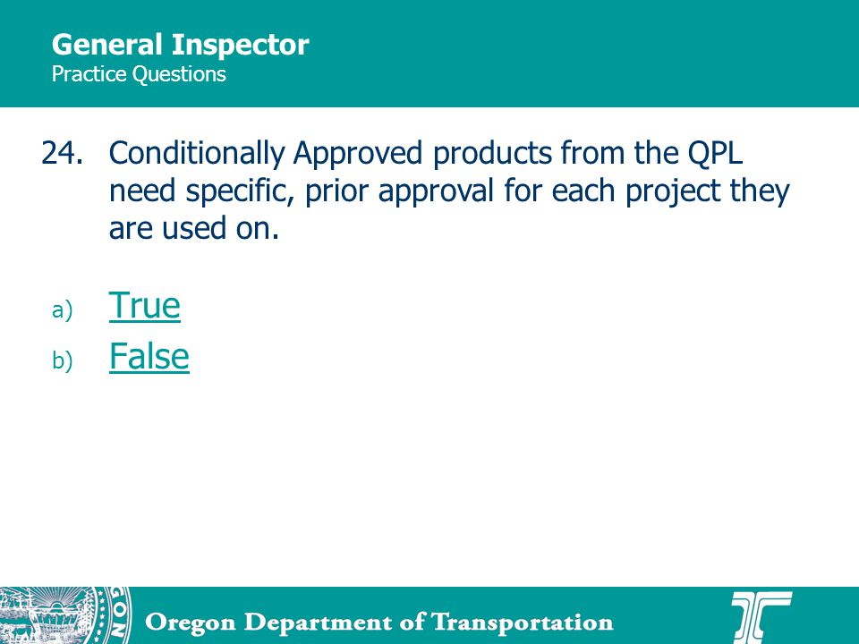 General Inspector Practice Questions a) True True b) False False 24.Conditionally Approved products from the QPL need specific, prior approval for eac