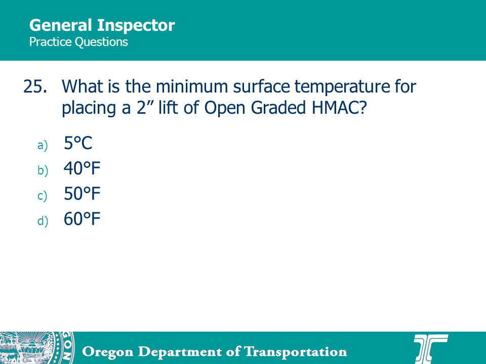 General Inspector Practice Questions a) 5°C b) 40°F c) 50°F d) 60°F 25.What is the minimum surface temperature for placing a 2 lift of Open Graded HMAC