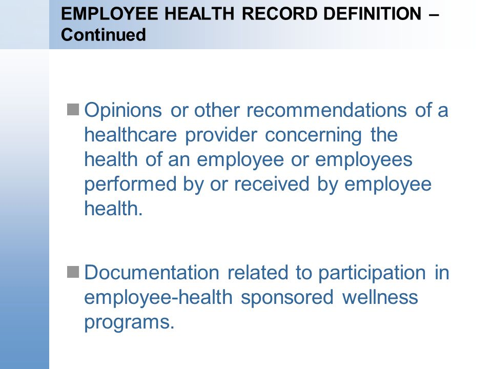 EMPLOYEE HEALTH RECORD DEFINITION – Continued Opinions or other recommendations of a healthcare provider concerning the health of an employee or employees performed by or received by employee health.
