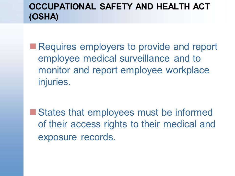OCCUPATIONAL SAFETY AND HEALTH ACT (OSHA) Requires employers to provide and report employee medical surveillance and to monitor and report employee wo