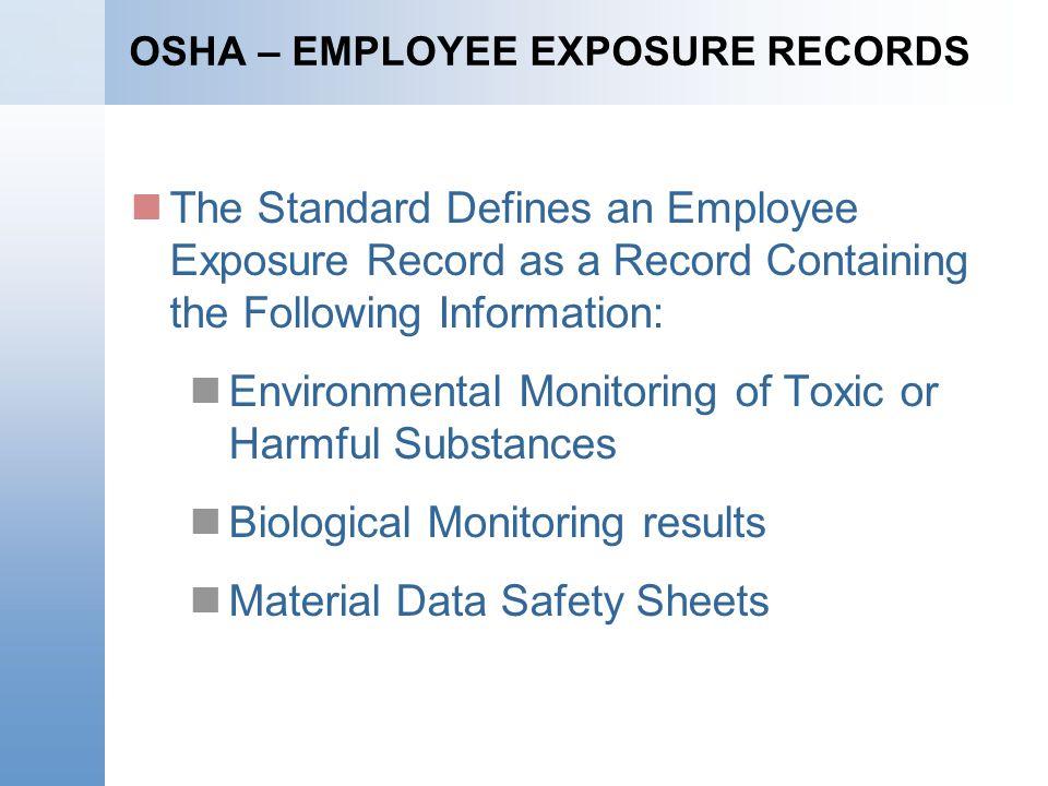 OSHA – EMPLOYEE EXPOSURE RECORDS The Standard Defines an Employee Exposure Record as a Record Containing the Following Information: Environmental Moni