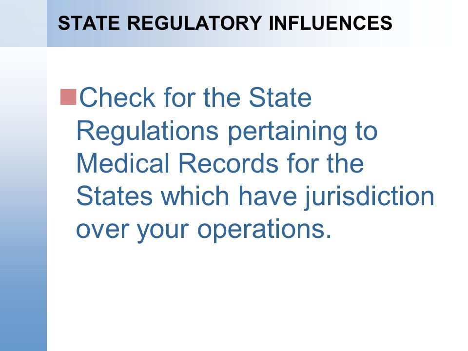 STATE REGULATORY INFLUENCES Check for the State Regulations pertaining to Medical Records for the States which have jurisdiction over your operations.