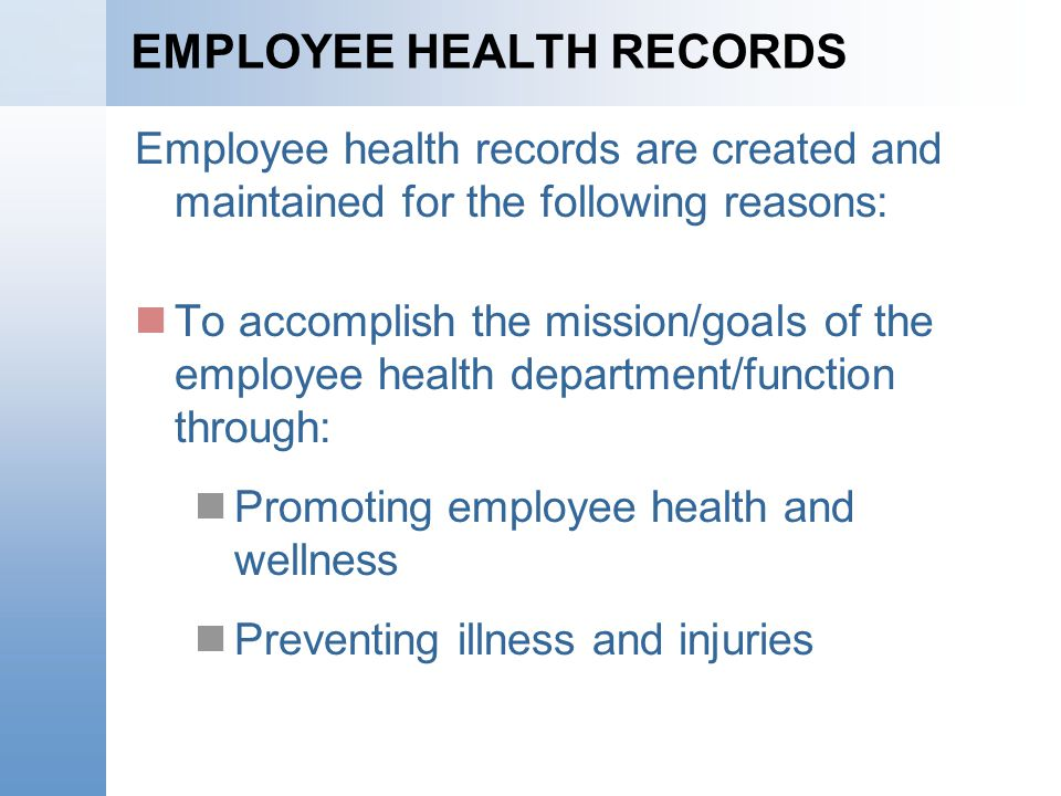 EMPLOYEE HEALTH RECORDS Employee health records are created and maintained for the following reasons: To accomplish the mission/goals of the employee