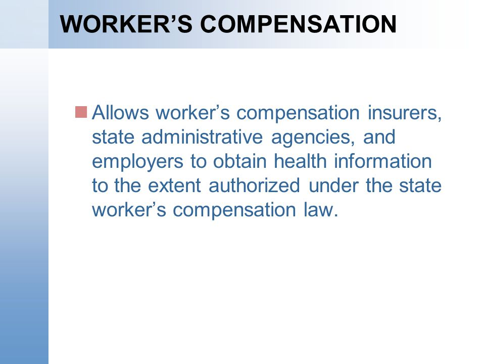 WORKERS COMPENSATION Allows workers compensation insurers, state administrative agencies, and employers to obtain health information to the extent aut