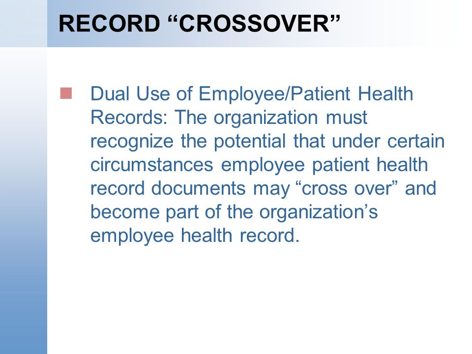 RECORD CROSSOVER Dual Use of Employee/Patient Health Records: The organization must recognize the potential that under certain circumstances employee patient health record documents may cross over and become part of the organizations employee health record.