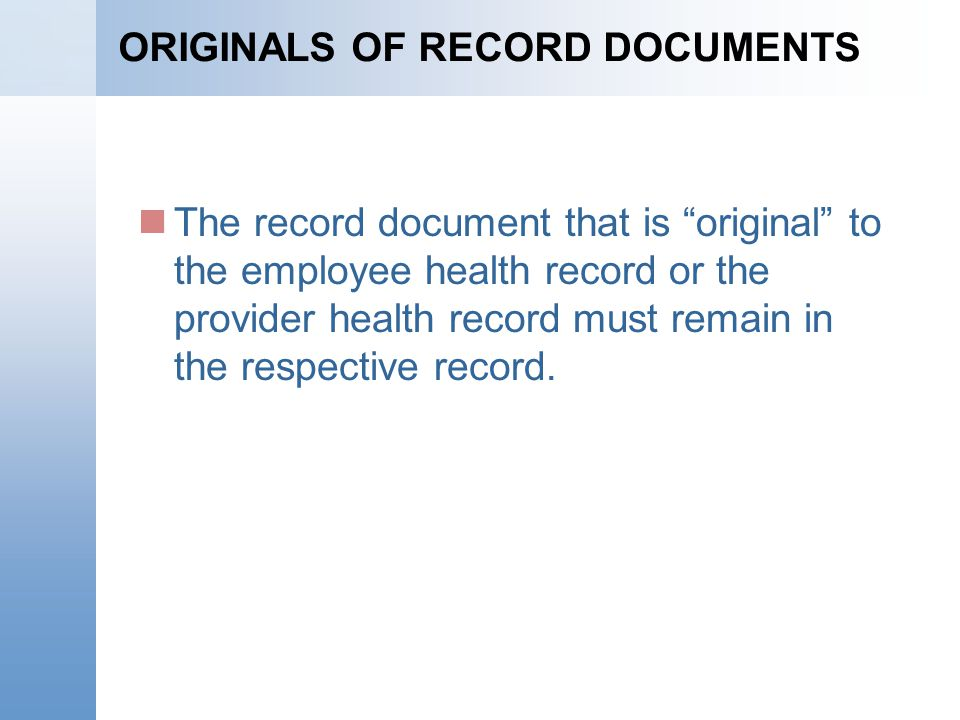 ORIGINALS OF RECORD DOCUMENTS The record document that is original to the employee health record or the provider health record must remain in the respective record.