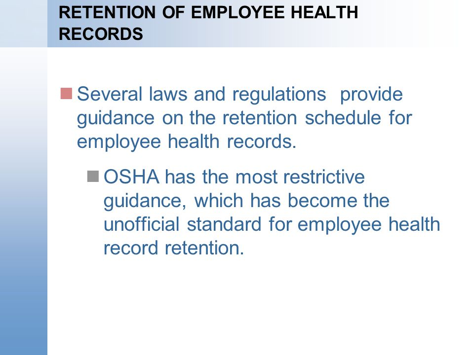 RETENTION OF EMPLOYEE HEALTH RECORDS Several laws and regulations provide guidance on the retention schedule for employee health records. OSHA has the