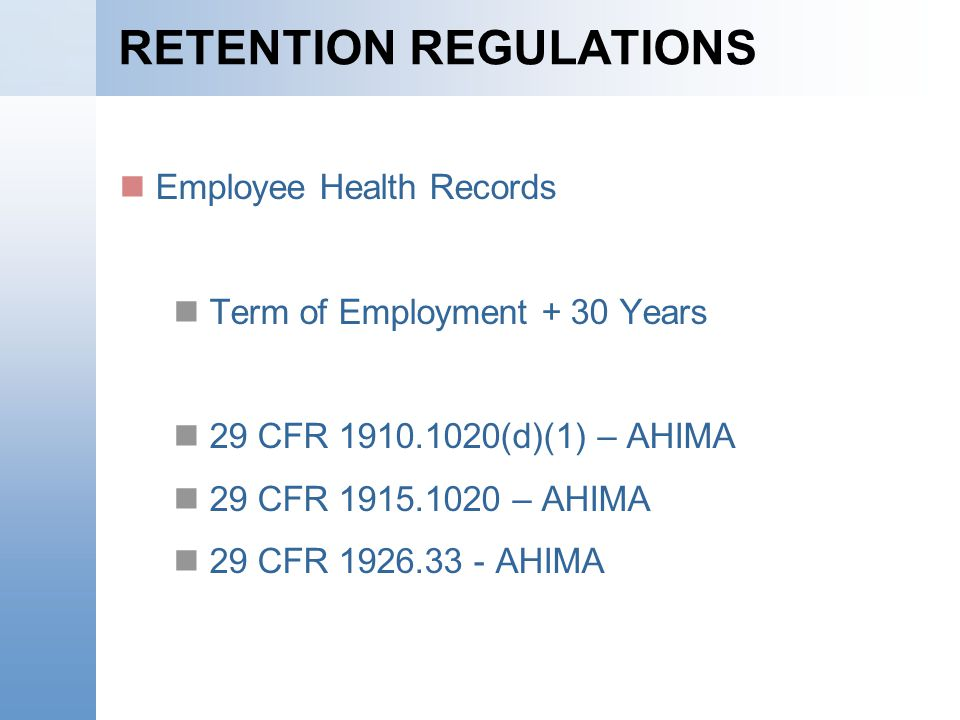 RETENTION REGULATIONS Employee Health Records Term of Employment + 30 Years 29 CFR 1910.1020(d)(1) – AHIMA 29 CFR 1915.1020 – AHIMA 29 CFR 1926.33 - AHIMA